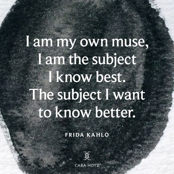 """""""I am my own muse, I am the subject I know best. The subject I want to know better."""" - Frida Kahlo."""