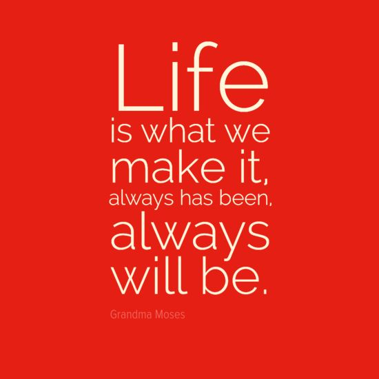 """""""Life is what we make it, always has been, always will be."""" - Grandma Moses."""
