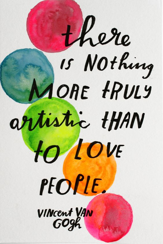 """""""There is nothing more truly artistic than to love people."""" - Vincent Van Gogh."""